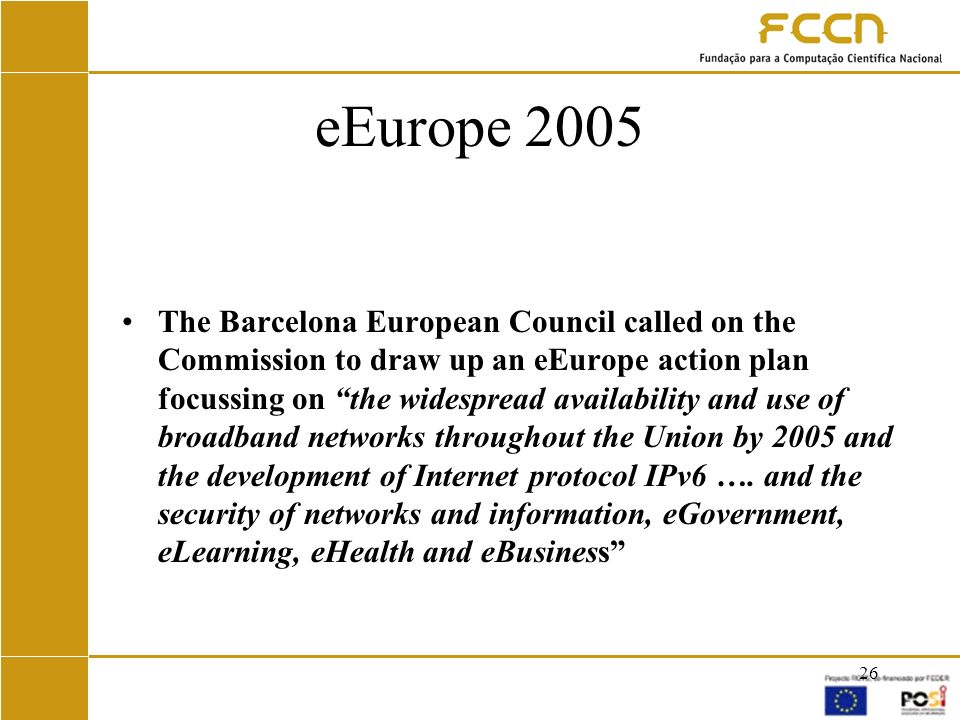 26 eEurope 2005 The Barcelona European Council called on the Commission to draw up an eEurope action plan focussing on the widespread availability and