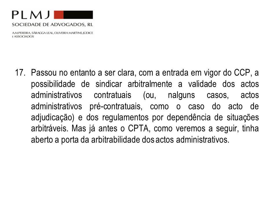 17.Passou no entanto a ser clara, com a entrada em vigor do CCP, a possibilidade de sindicar arbitralmente a validade dos actos administrativos contra