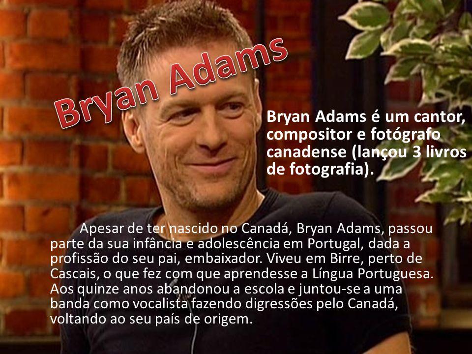 Apesar de ter nascido no Canadá, Bryan Adams, passou parte da sua infância e adolescência em Portugal, dada a profissão do seu pai, embaixador. Viveu