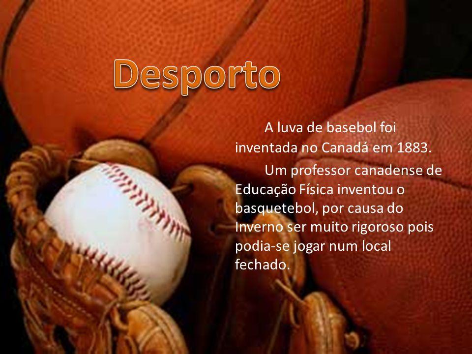 A luva de basebol foi inventada no Canadá em 1883. Um professor canadense de Educação Física inventou o basquetebol, por causa do Inverno ser muito ri