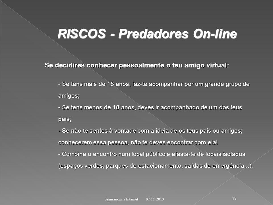 07-11-2013 Segurança na Internet 17 RISCOS - Predadores On-line RISCOS - Predadores On-line Se decidires conhecer pessoalmente o teu amigo virtual: -