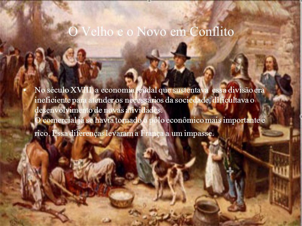 O Velho e o Novo em Conflito No século XVIII, a economia feudal que sustentava essa divisão era ineficiente para atender os necessários da sociedade,