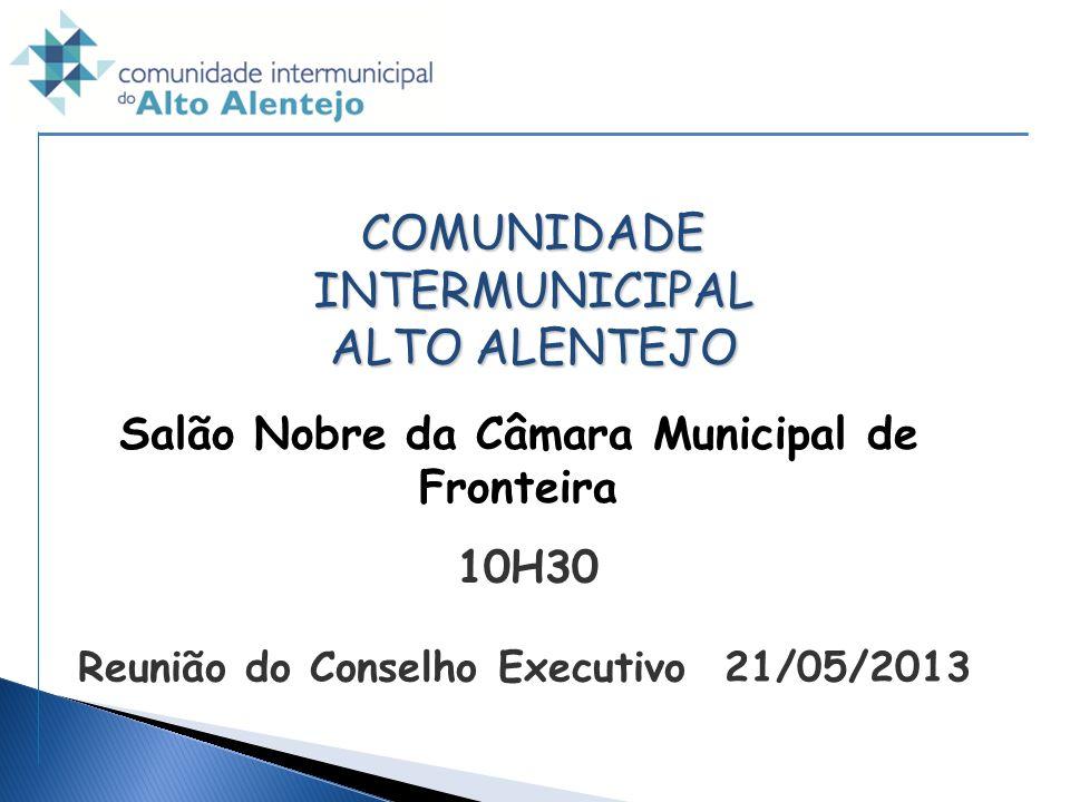 COMUNIDADE INTERMUNICIPAL ALTO ALENTEJO Reunião do Conselho Executivo 21/05/2013 Salão Nobre da Câmara Municipal de Fronteira 10H30
