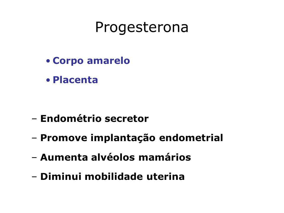 Progesterona Corpo amarelo Placenta –Endométrio secretor –Promove implantação endometrial –Aumenta alvéolos mamários –Diminui mobilidade uterina