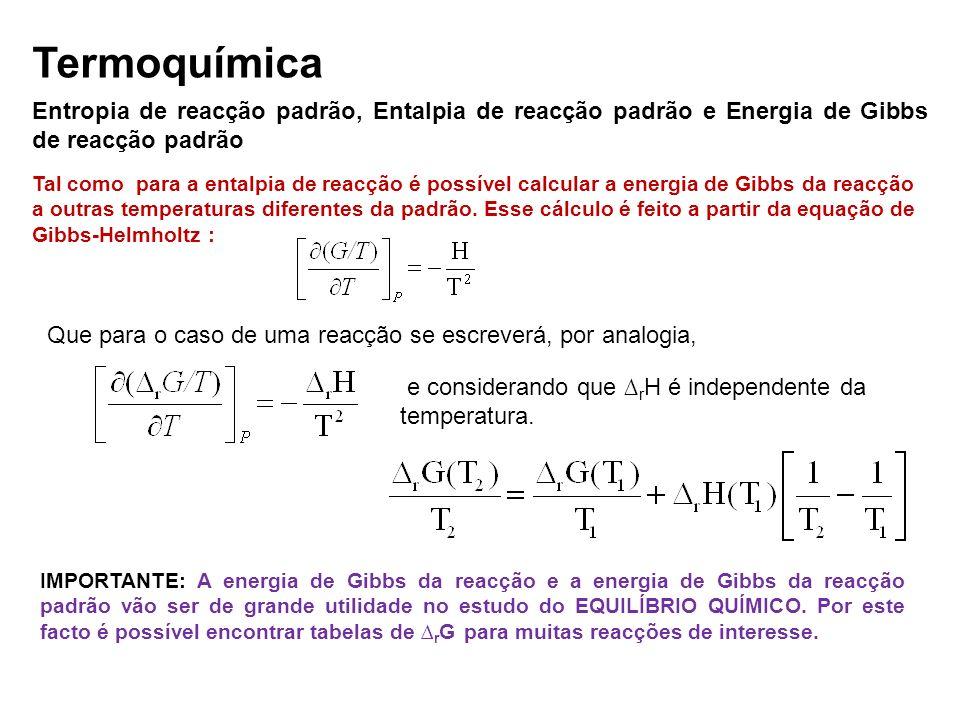 Termoquímica Entropia de reacção padrão, Entalpia de reacção padrão e Energia de Gibbs de reacção padrão Tal como para a entalpia de reacção é possíve