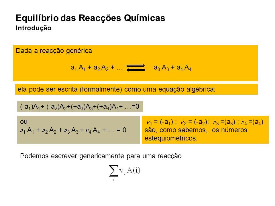 Equilíbrio das Reacções Químicas Introdução Dada a reacção genérica a 1 A 1 + a 2 A 2 + … a 3 A 3 + a 4 A 4 (-a 1 )A 1 + (-a 2 )A 2 +(+a 3 )A 3 +(+a 4