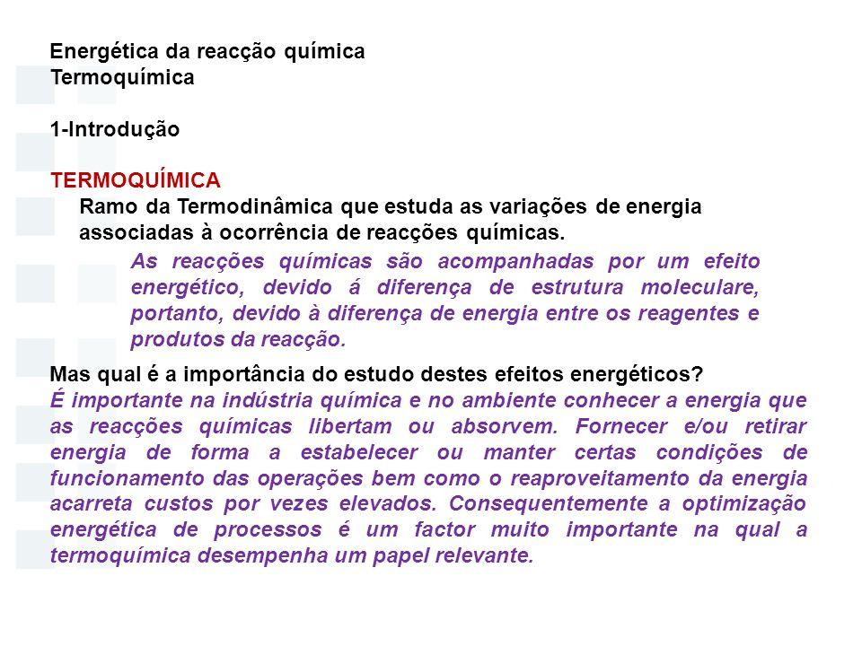 Energética da reacção química Termoquímica 2- Efeito energético nas reacções químicas - Reacções realizadas a VOLUME CONSTANTE dU=TdS - PdV Q V = U TdS= δQ - Reacções realizadas a PRESSÃO CONSTANTE dH=TdS + VdP Q P = H TdS= δQ ENTALPIA DA REACÇÃO ( ) Reacção Endotérmica Reacção Exotérmica