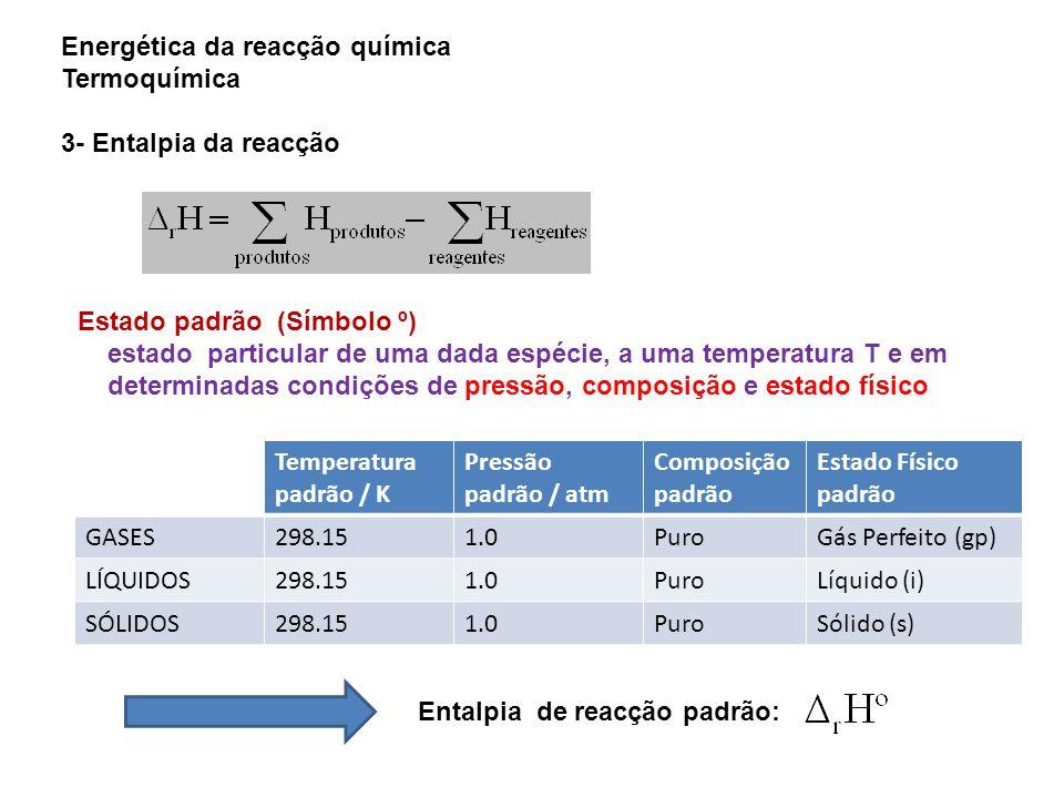 Energética da reacção química Termoquímica 3- Entalpia da reacção Estado padrão (Símbolo º) estado particular de uma dada espécie, a uma temperatura T