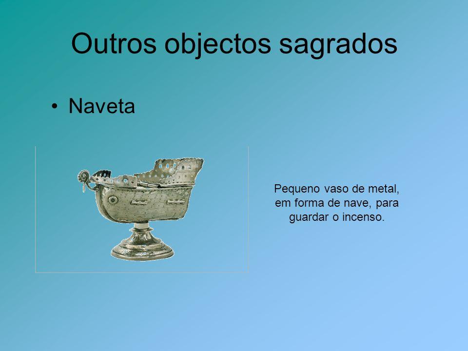 Outros objectos sagrados Naveta Pequeno vaso de metal, em forma de nave, para guardar o incenso.