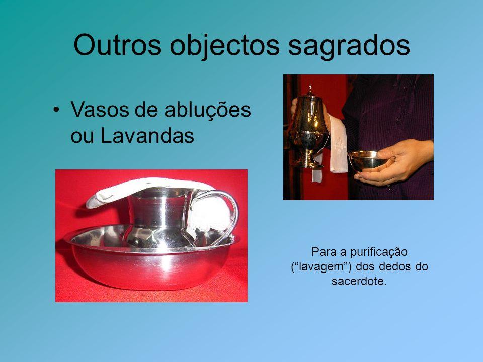 Outros objectos sagrados Vasos de abluções ou Lavandas Para a purificação (lavagem) dos dedos do sacerdote.