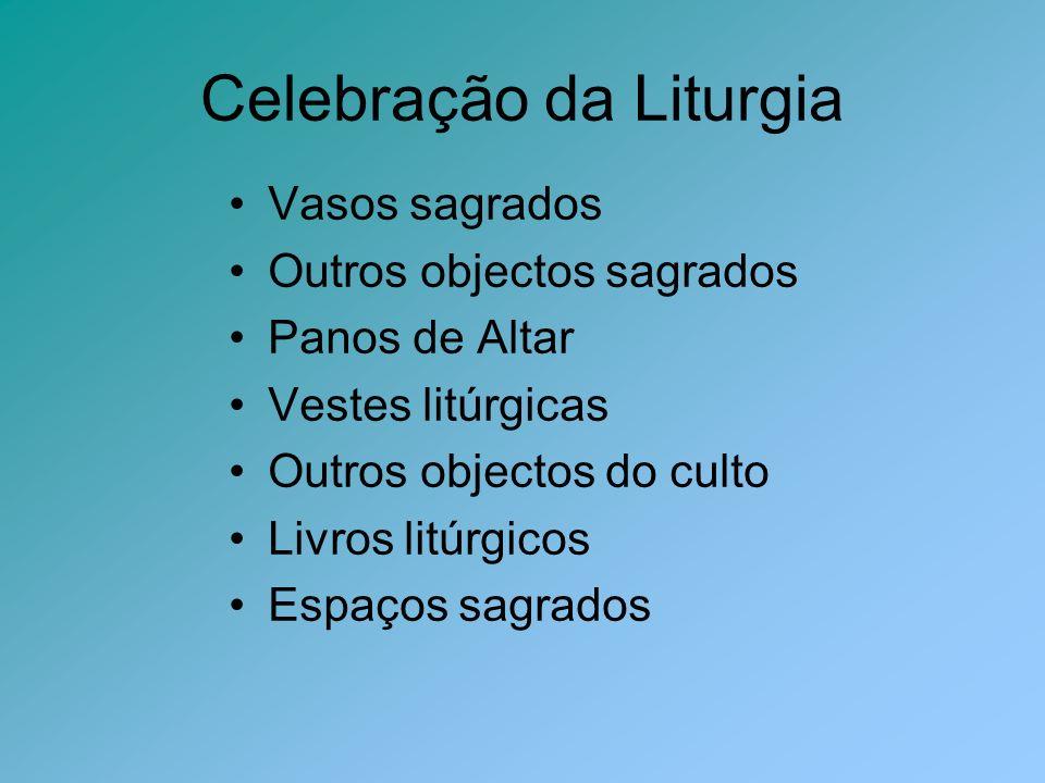 Celebração da Liturgia Vasos sagrados Outros objectos sagrados Panos de Altar Vestes litúrgicas Outros objectos do culto Livros litúrgicos Espaços sag
