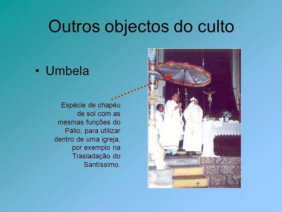 Outros objectos do culto Umbela Espécie de chapéu de sol com as mesmas funções do Pálio, para utilizar dentro de uma igreja, por exemplo na Trasladaçã