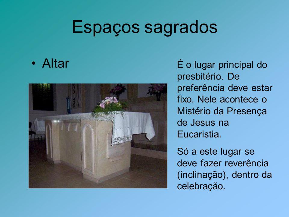 Espaços sagrados Altar É o lugar principal do presbitério. De preferência deve estar fixo. Nele acontece o Mistério da Presença de Jesus na Eucaristia