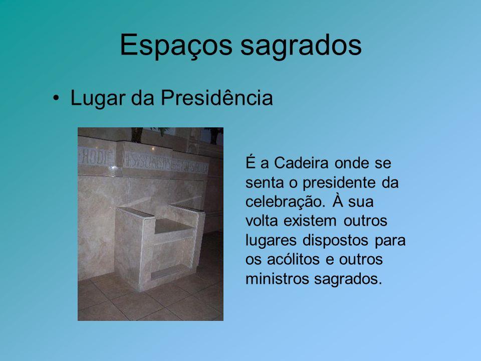 Espaços sagrados Lugar da Presidência É a Cadeira onde se senta o presidente da celebração. À sua volta existem outros lugares dispostos para os acóli