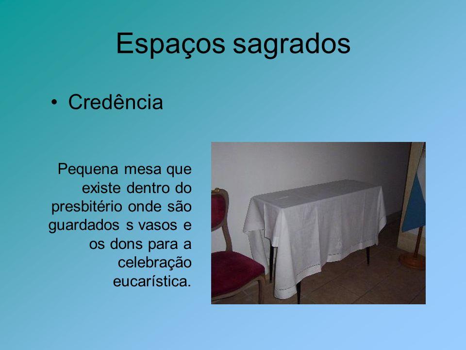 Espaços sagrados Credência Pequena mesa que existe dentro do presbitério onde são guardados s vasos e os dons para a celebração eucarística.