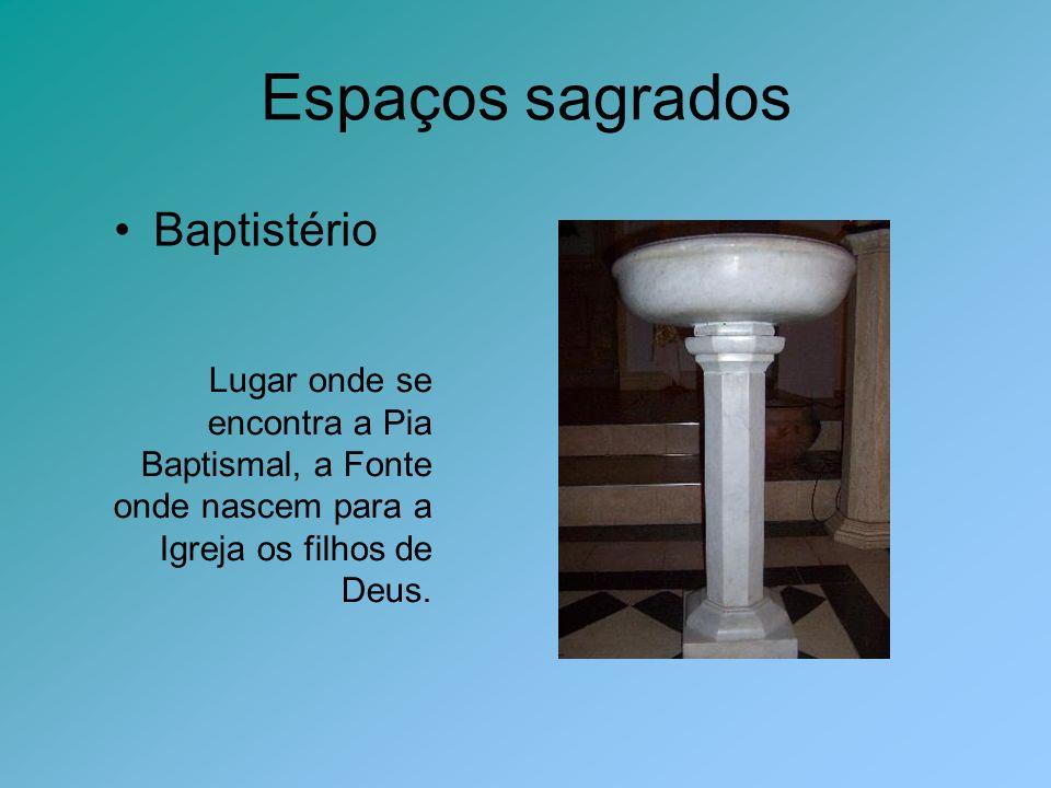 Espaços sagrados Baptistério Lugar onde se encontra a Pia Baptismal, a Fonte onde nascem para a Igreja os filhos de Deus.