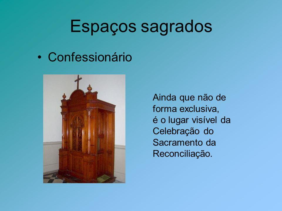 Espaços sagrados Confessionário Ainda que não de forma exclusiva, é o lugar visível da Celebração do Sacramento da Reconciliação.