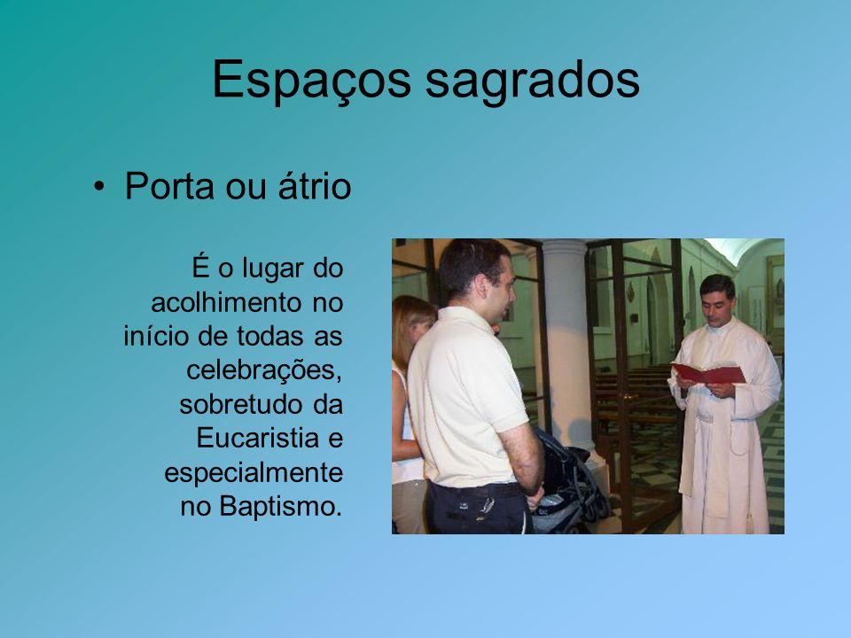 Espaços sagrados Porta ou átrio É o lugar do acolhimento no início de todas as celebrações, sobretudo da Eucaristia e especialmente no Baptismo.