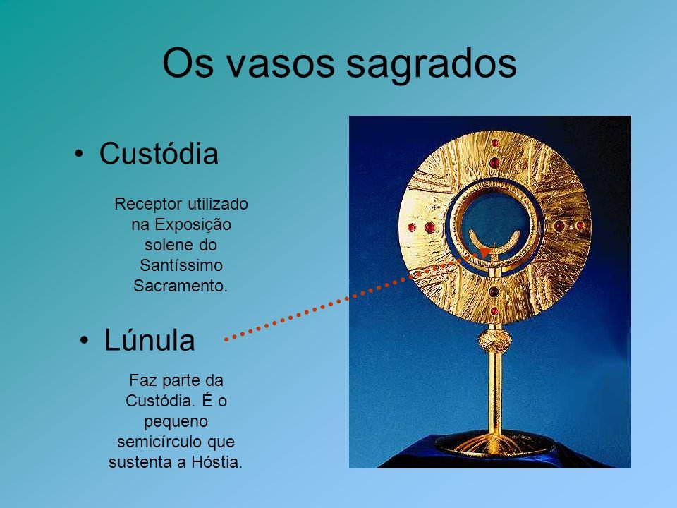 Os vasos sagrados Custódia Receptor utilizado na Exposição solene do Santíssimo Sacramento. Lúnula Faz parte da Custódia. É o pequeno semicírculo que