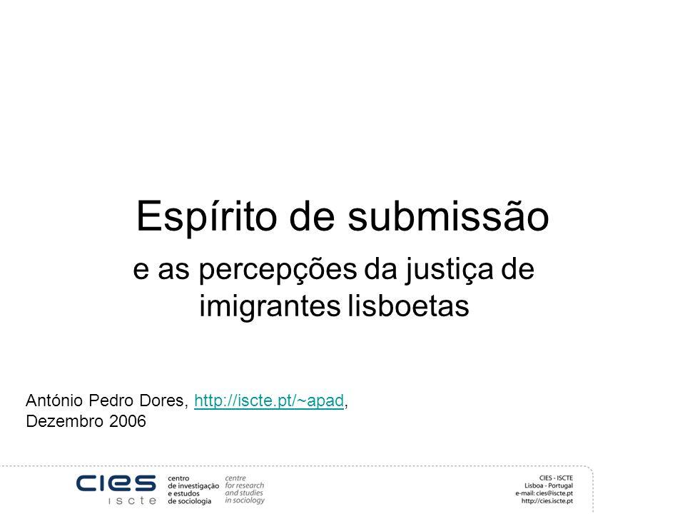 Espírito de submissão e as percepções da justiça de imigrantes lisboetas António Pedro Dores, http://iscte.pt/~apad, Dezembro 2006http://iscte.pt/~apad
