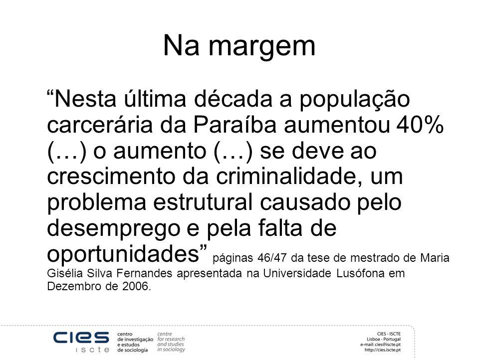 Na margem Nesta última década a população carcerária da Paraíba aumentou 40% (…) o aumento (…) se deve ao crescimento da criminalidade, um problema estrutural causado pelo desemprego e pela falta de oportunidades páginas 46/47 da tese de mestrado de Maria Gisélia Silva Fernandes apresentada na Universidade Lusófona em Dezembro de 2006.