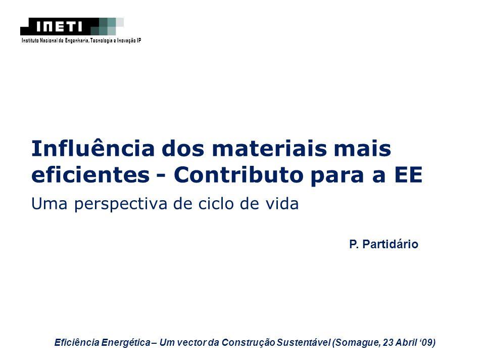 Influência dos materiais mais eficientes - Contributo para a EE Uma perspectiva de ciclo de vida P. Partidário Instituto Nacional de Engenharia, Tecno