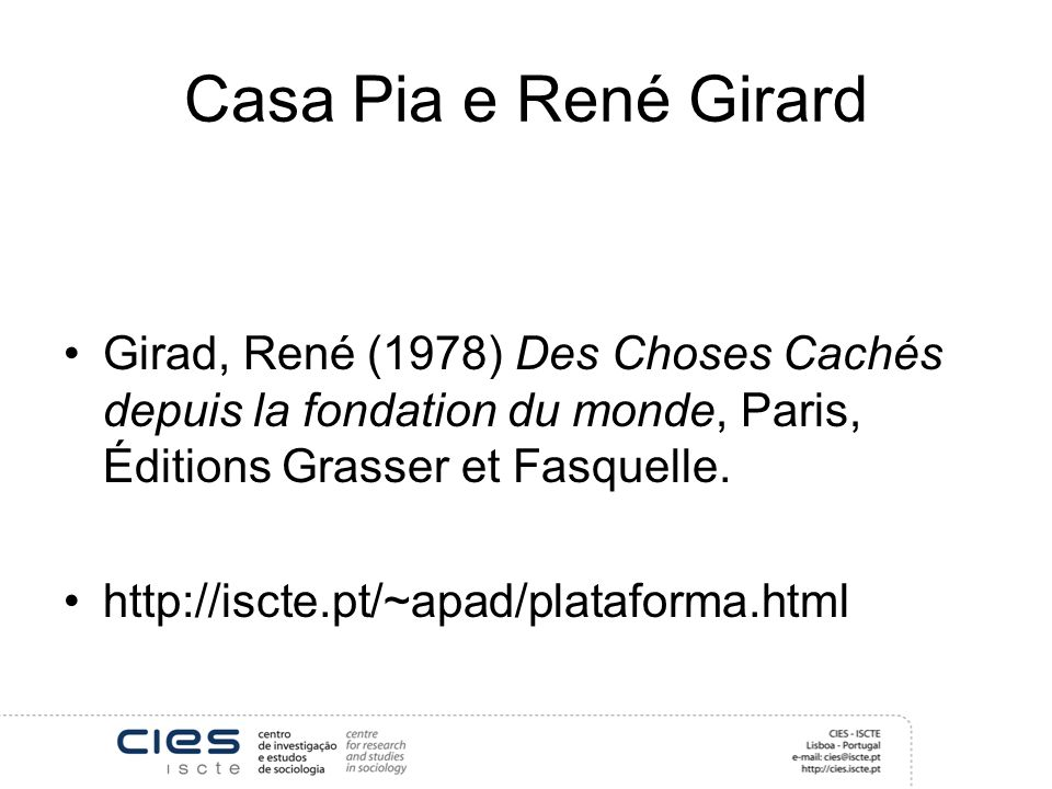 Casa Pia e René Girard Girad, René (1978) Des Choses Cachés depuis la fondation du monde, Paris, Éditions Grasser et Fasquelle. http://iscte.pt/~apad/