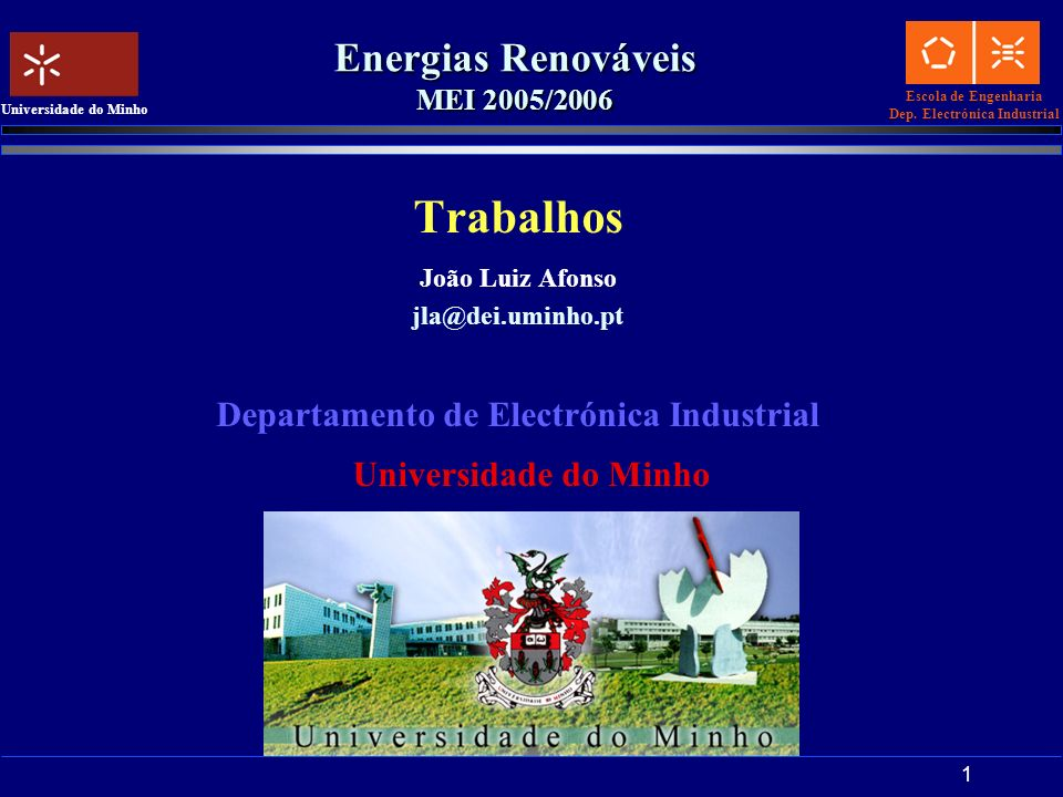 Escola de Engenharia Dep. Electrónica Industrial Universidade do Minho 1 Energias Renováveis MEI 2005/2006 Trabalhos João Luiz Afonso jla@dei.uminho.p