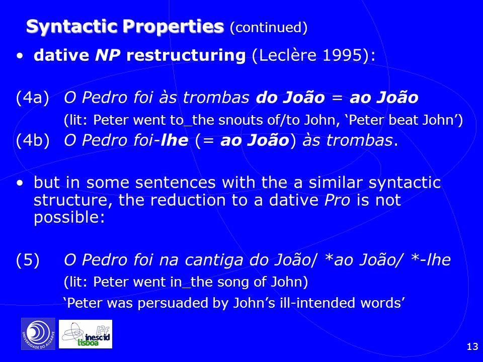 13 Syntactic Properties Syntactic Properties (continued) dative NP restructuring (Leclère 1995): (4a) O Pedro foi às trombas do João = ao João (lit: P
