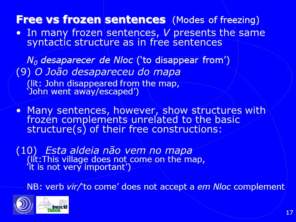 17 Free vs frozen sentences Free vs frozen sentences (Modes of freezing) In many frozen sentences, V presents the same syntactic structure as in free