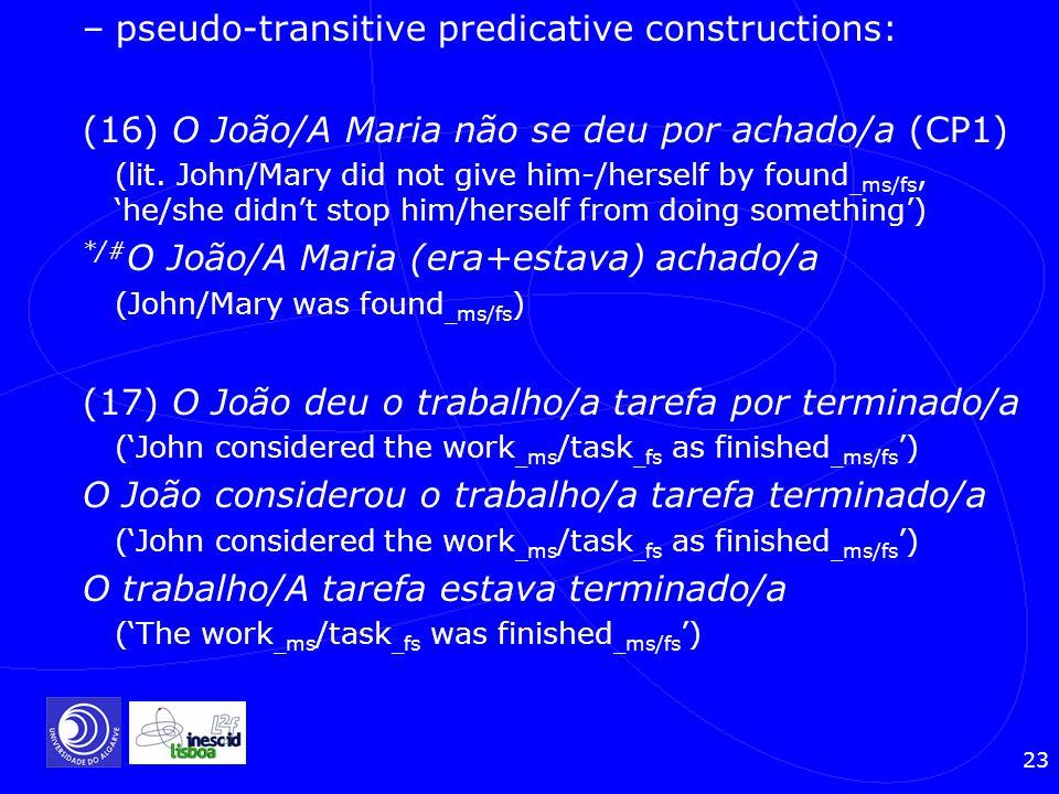23 –pseudo-transitive predicative constructions: (16) O João/A Maria não se deu por achado/a (CP1) (lit. John/Mary did not give him-/herself by found