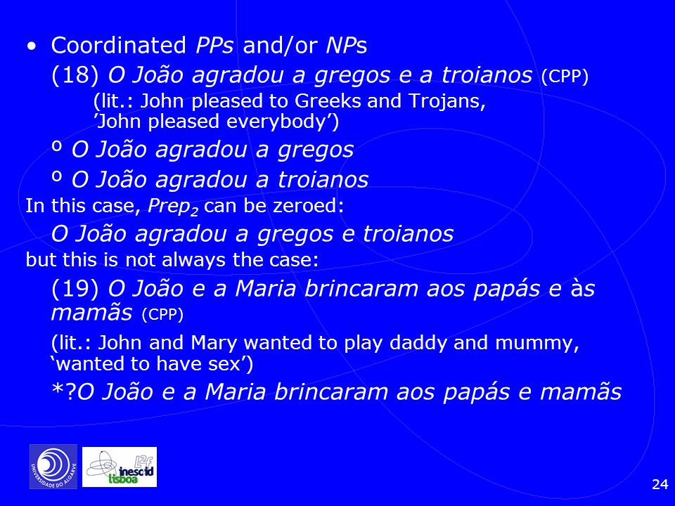 24 Coordinated PPs and/or NPs (18) O João agradou a gregos e a troianos (CPP) (lit.: John pleased to Greeks and Trojans, John pleased everybody) º O J