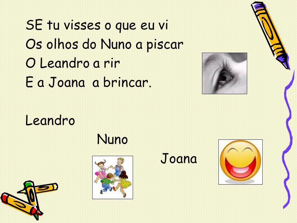 SE tu visses o que eu vi Os olhos do Nuno a piscar O Leandro a rir E a Joana a brincar. Leandro Nuno Joana