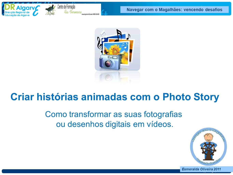 Navegar com o Magalhães: vencendo desafios Esmeralda Oliveira 2011 Criar histórias animadas com o Photo Story Como transformar as suas fotografias ou desenhos digitais em vídeos.