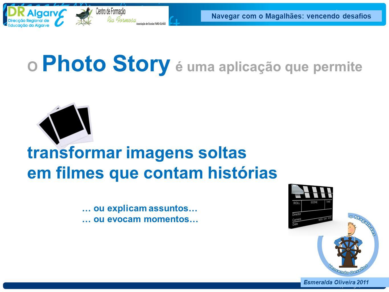 Esmeralda Oliveira 2011 O Photo Story é uma aplicação que permite transformar imagens soltas em filmes que contam histórias … ou explicam assuntos… … ou evocam momentos…