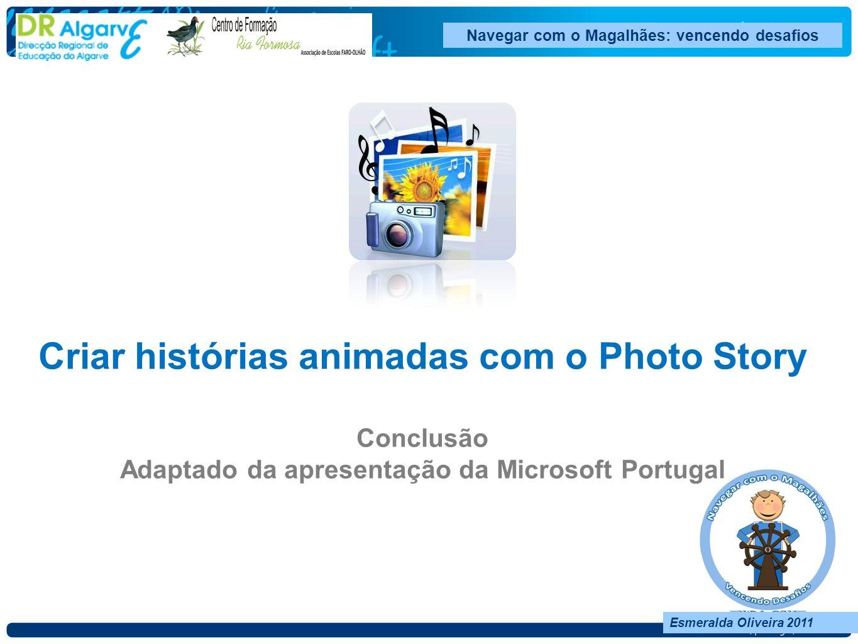 Esmeralda Oliveira 2011 Navegar com o Magalhães: vencendo desafios Esmeralda Oliveira 2011 Criar histórias animadas com o Photo Story Conclusão Adaptado da apresentação da Microsoft Portugal