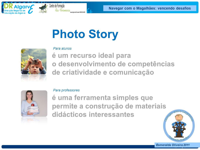 Navegar com o Magalhães: vencendo desafios Esmeralda Oliveira 2011 Photo Story é um recurso ideal para o desenvolvimento de competências de criatividade e comunicação é uma ferramenta simples que permite a construção de materiais didácticos interessantes Para alunos Para professores