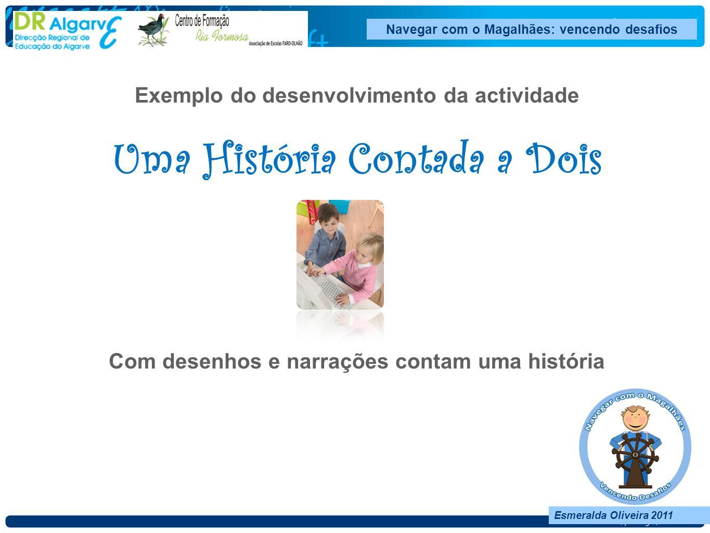 Navegar com o Magalhães: vencendo desafios Esmeralda Oliveira 2011 Exemplo do desenvolvimento da actividade Uma História Contada a Dois Com desenhos e narrações contam uma história
