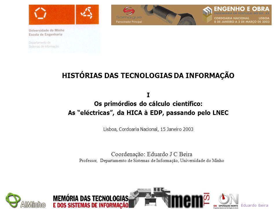Eduardo Beira Coordenação: Eduardo J C Beira Professor, Departamento de Sistemas de Informação, Universidade do Minho HISTÓRIAS DAS TECNOLOGIAS DA INF
