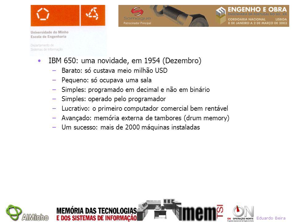 IBM 650: uma novidade, em 1954 (Dezembro) –Barato: só custava meio milhão USD –Pequeno: só ocupava uma sala –Simples: programado em decimal e não em b