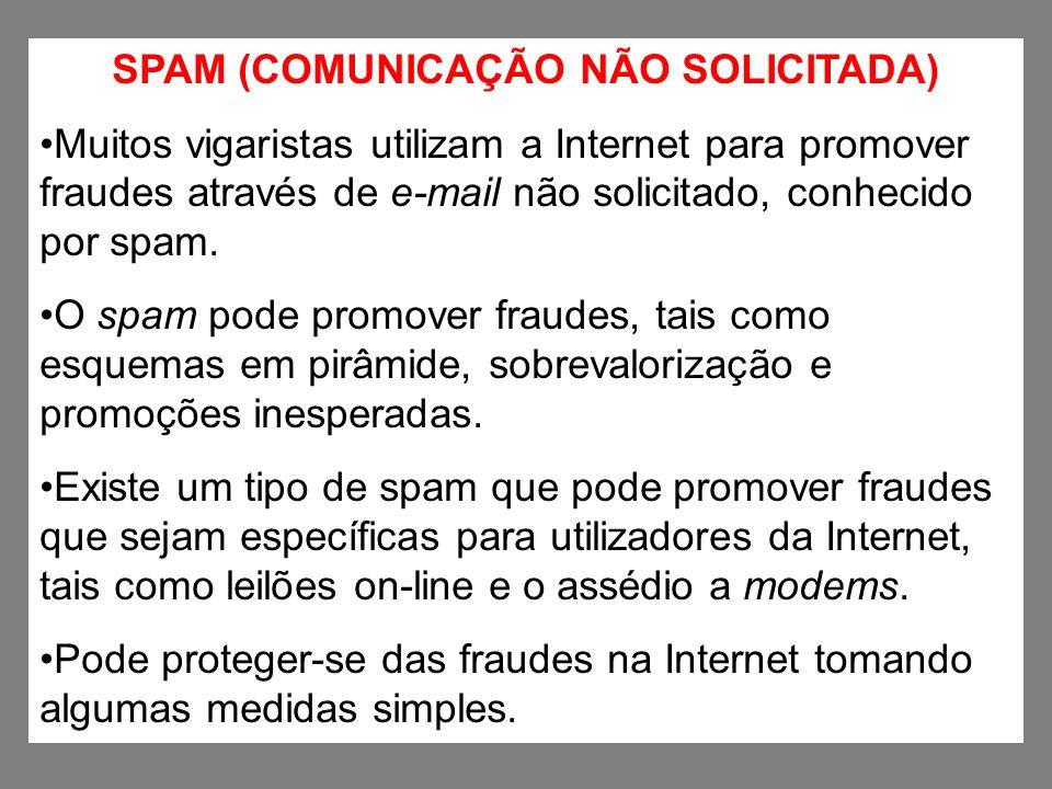 SPAM (COMUNICAÇÃO NÃO SOLICITADA) Muitos vigaristas utilizam a Internet para promover fraudes através de e-mail não solicitado, conhecido por spam. O