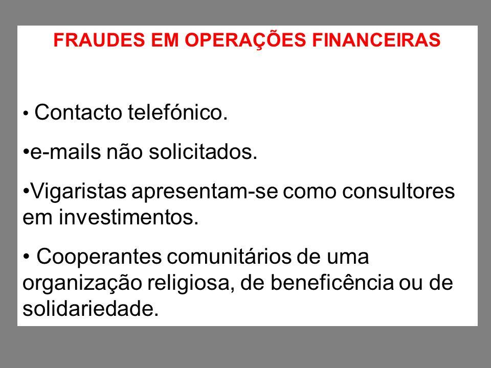 FRAUDES EM OPERAÇÕES FINANCEIRAS Contacto telefónico. e-mails não solicitados. Vigaristas apresentam-se como consultores em investimentos. Cooperantes