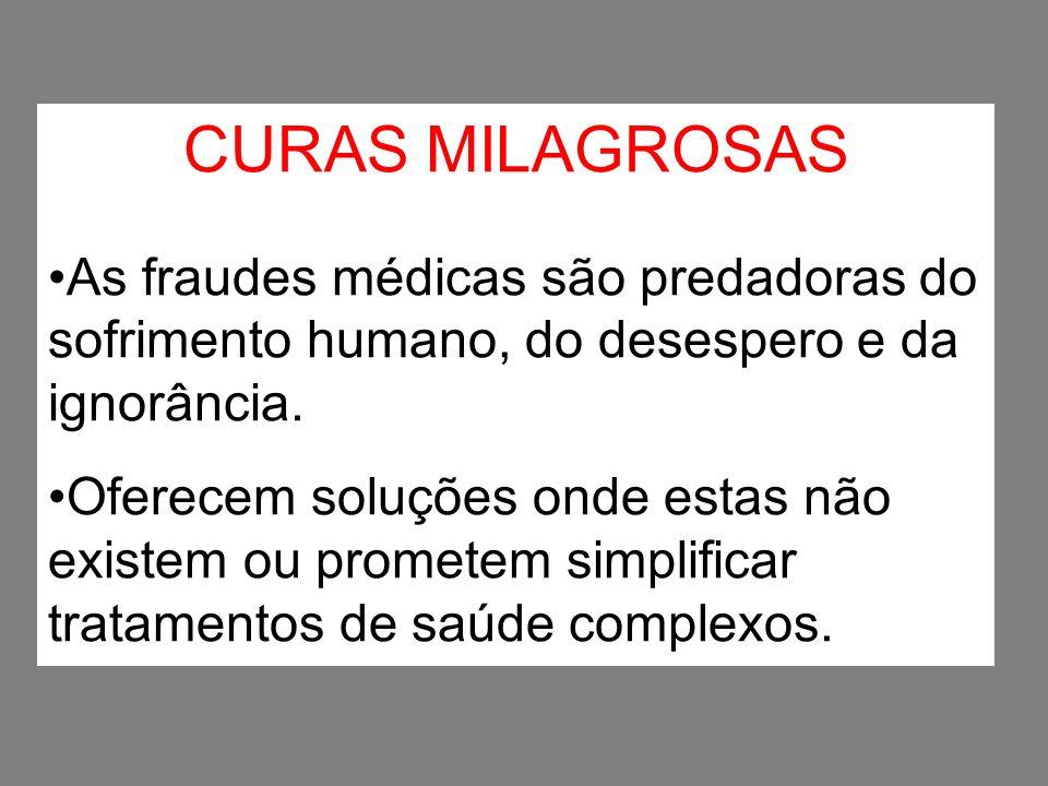 CURAS MILAGROSAS As fraudes médicas são predadoras do sofrimento humano, do desespero e da ignorância. Oferecem soluções onde estas não existem ou pro