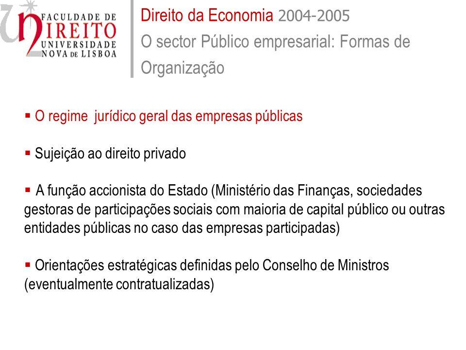 Direito da Economia 2004-2005 O sector Público empresarial: Formas de Organização O regime jurídico geral das empresas públicas Sujeição ao direito pr