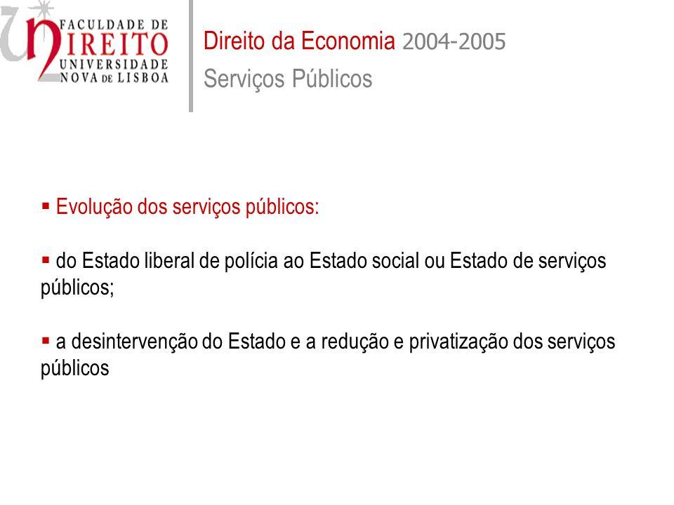 Direito da Economia 2004-2005 Serviços Públicos Evolução dos serviços públicos: do Estado liberal de polícia ao Estado social ou Estado de serviços pú