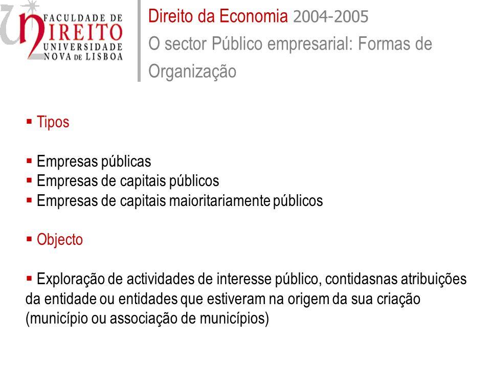 Direito da Economia 2004-2005 O sector Público empresarial: Formas de Organização Tipos Empresas públicas Empresas de capitais públicos Empresas de ca