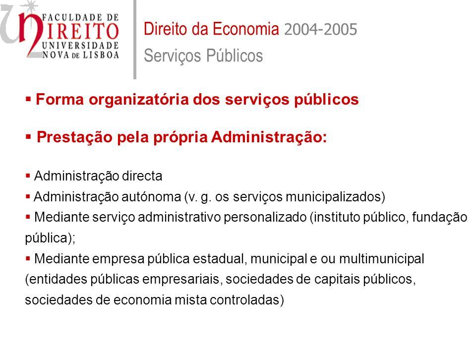 Direito da Economia 2004-2005 Serviços Públicos Forma organizatória dos serviços públicos Prestação pela própria Administração: Administração directa