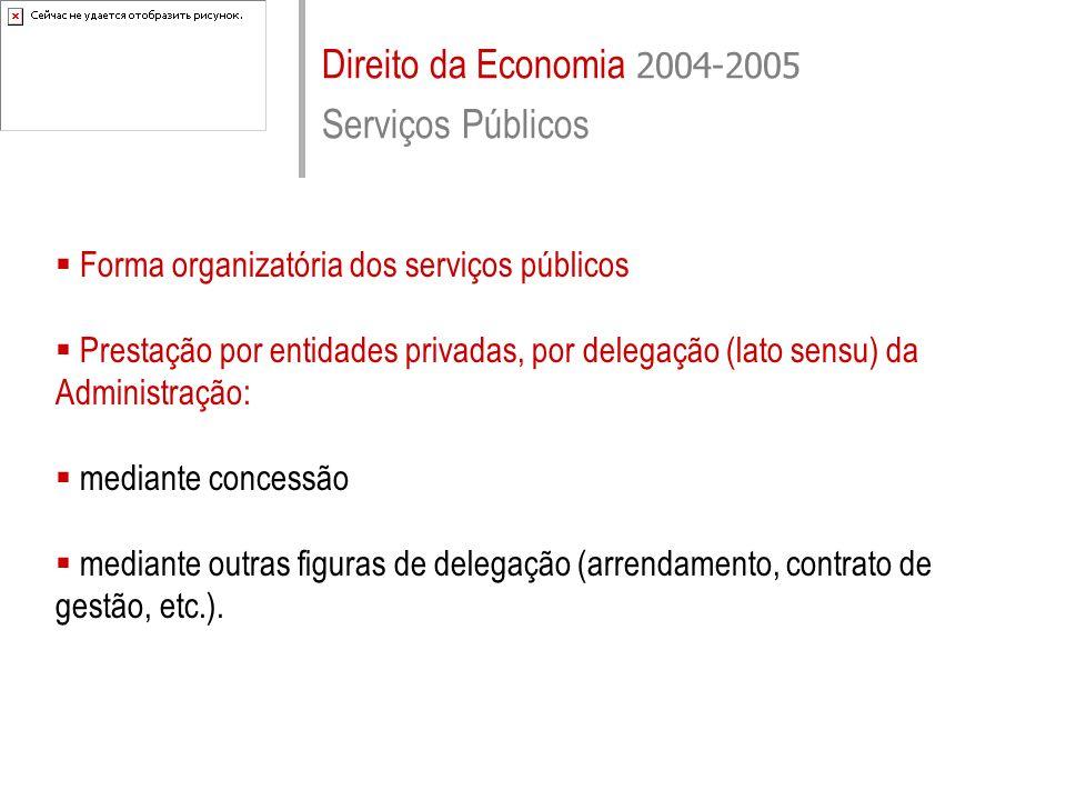 Direito da Economia 2004-2005 Serviços Públicos Forma organizatória dos serviços públicos Prestação por entidades privadas, por delegação (lato sensu)
