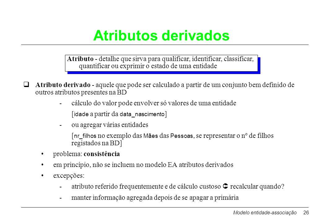 Modelo entidade-associação26 Atributos derivados Atributo - detalhe que sirva para qualificar, identificar, classificar, quantificar ou exprimir o est
