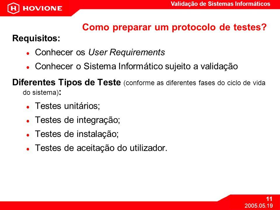 Validação de Sistemas Informáticos 11 2005.05.19 Como preparar um protocolo de testes? Requisitos: Conhecer os User Requirements Conhecer o Sistema In
